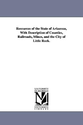 University of Michigan Library Resources of the State of Arkansas, with Description of Counties, Railroads, Mines, and the City of Little Rock. by Henry, James at Sears.com